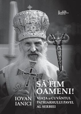 Sa fim oameni! Viata si cuvantul Patriarhului Pavel al Serbiei